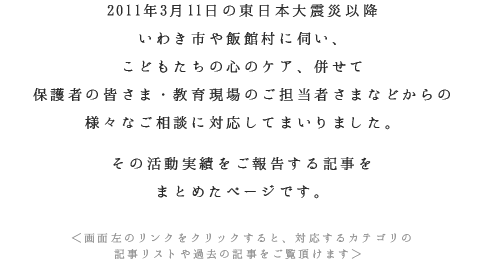 2011年3月11日の東日本大震災以降いわき市や飯館村に伺い、こどもたちの心のケア、併せて保護者の皆さま・教育現場のご担当者さまなどからの様々なご相談に対応してまいりました。その活動実績をご報告する記事をまとめたページです。